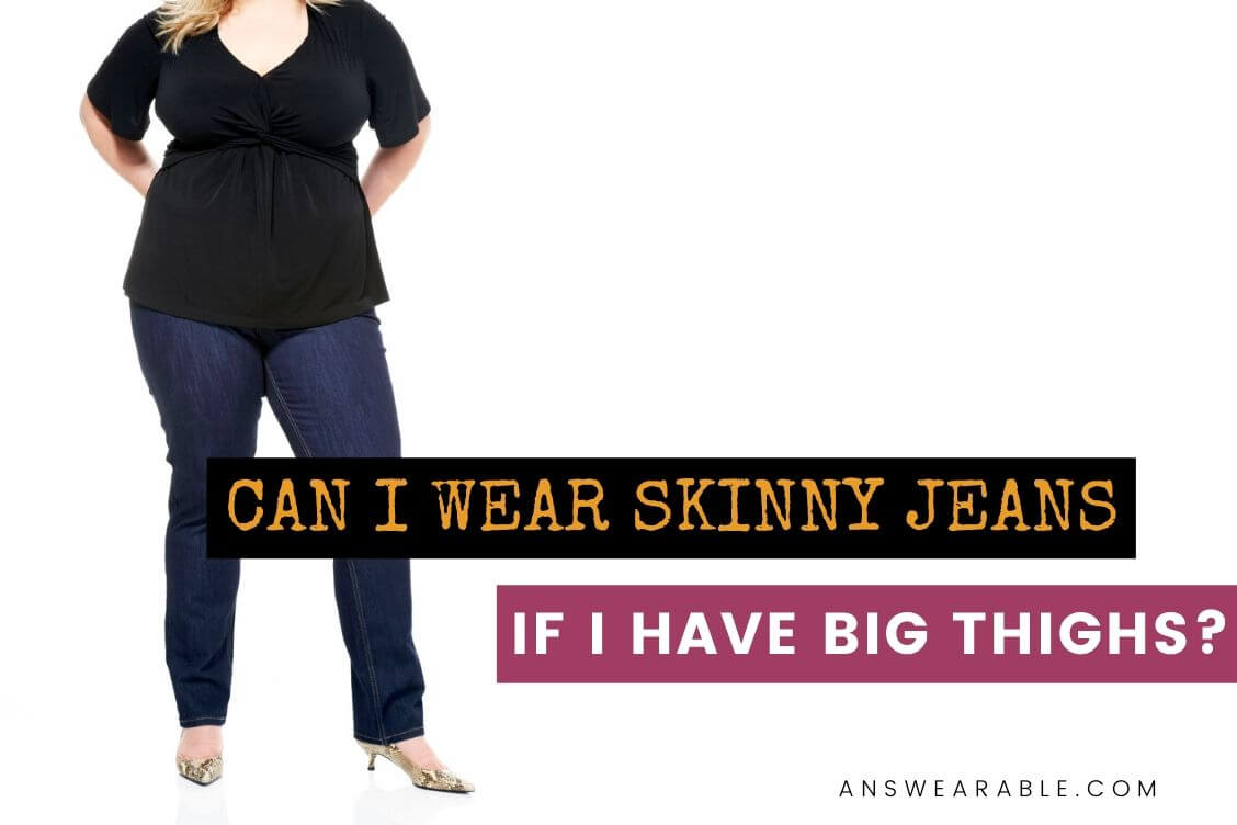 Can I Wear Skinny Jeans if I Have Big Thighs?